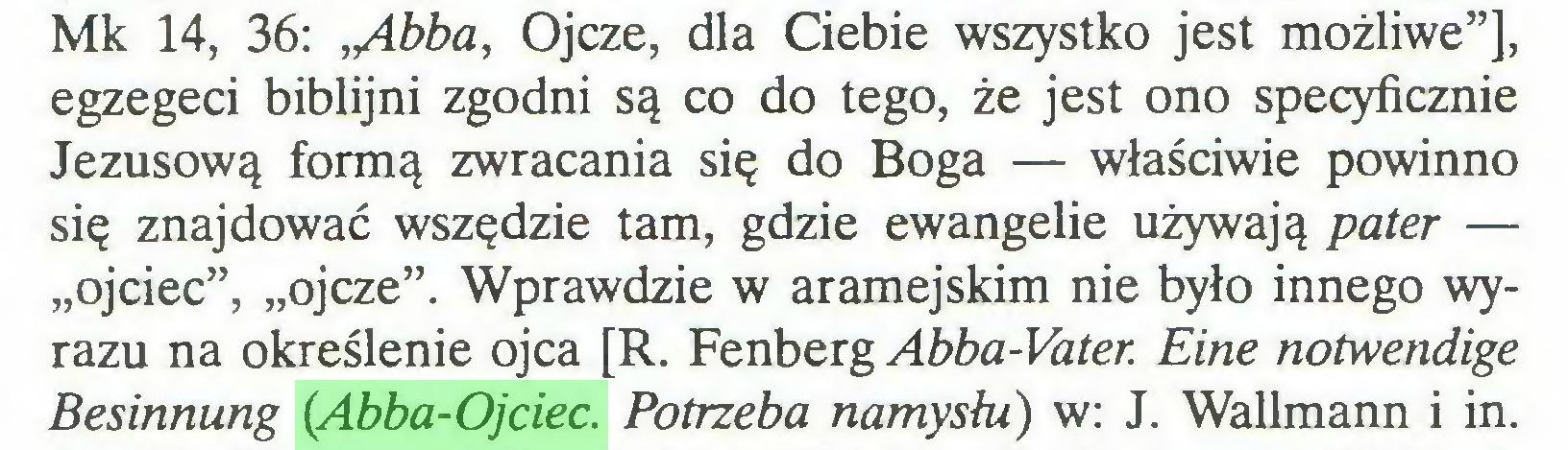 """(...) Mk 14, 36: ,/ibba, Ojcze, dla Ciebie wszystko jest możliwe""""], egzegeci biblijni zgodni są co do tego, że jest ono specyficznie Jezusową formą zwracania się do Boga — właściwie powinno się znajdować wszędzie tam, gdzie ewangelie używają pater — """"ojciec"""", """"ojcze"""". Wprawdzie w aramejskim nie było innego wyrazu na określenie ojca [R. Fenberg Abba-Vater. Eine notwendige Besinnung (Abba-Ojciec. Potrzeba namysłu) w: J. Wallmann i in..."""