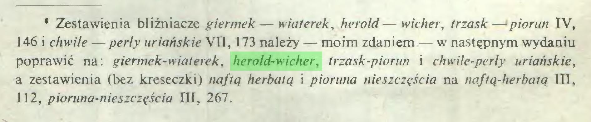 (...) * Zestawienia bliźniacze giermek — wiaterek, herold—wicher, trzask—piorun IV, 146 i chwile — perły uriańskie VII, 173 należy — moim zdaniem — w następnym wydaniu poprawić na: giermek-wiaterek, herold-wicher, trzask-piorun i cliwile-perly uriańskie, a zestawienia (bez kreseczki) naftą herbatą i pioruna nieszczęścia na naftą-herbatą 1T1, 112, pioruna-nieszczęścia III, 267...