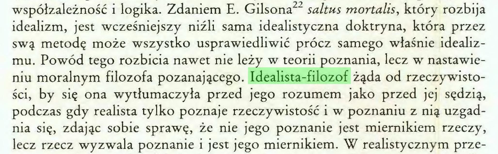 (...) współzależność i logika. Zdaniem E. Gilsona22 saltus mortalis, który rozbija idealizm, jest wcześniejszy niźli sama idealistyczna doktryna, która przez swą metodę może wszystko usprawiedliwić prócz samego właśnie idealizmu. Powód tego rozbicia nawet nie leży w teorii poznania, lecz w nastawieniu moralnym filozofa pozanającego. Idealista-filozof żąda od rzeczywistości, by się ona wytłumaczyła przed jego rozumem jako przed jej sędzią, podczas gdy realista tylko poznaje rzeczywistość i w poznaniu z nią uzgadnia się, zdając sobie sprawę, że nie jego poznanie jest miernikiem rzeczy, lecz rzecz wyzwala poznanie i jest jego miernikiem. W realistycznym prze...