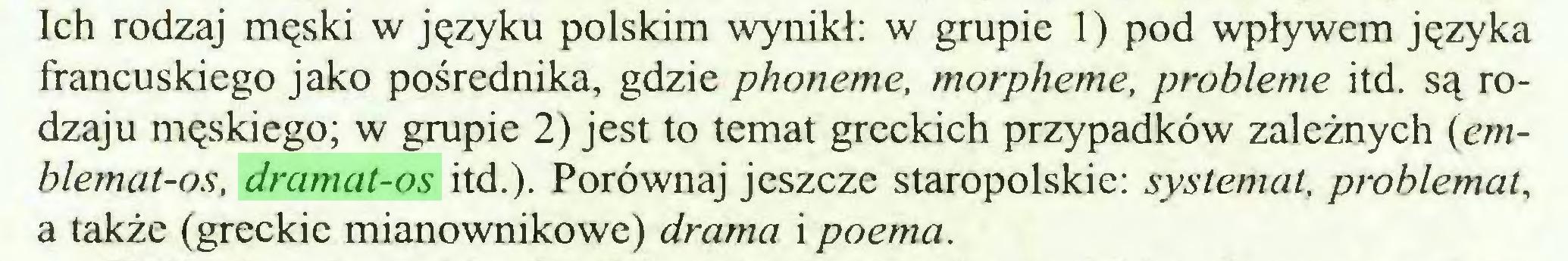 (...) Ich rodzaj męski w języku polskim wynikł: w grupie 1) pod wpływem języka francuskiego jako pośrednika, gdzie phoneme, morphème, problème itd. są rodzaju męskiego; w grupie 2) jest to temat greckich przypadków zależnych (emblemat-os, dramat-os itd.). Porównaj jeszcze staropolskie: systemat, problemat, a także (greckie mianownikowe) drama i poema...