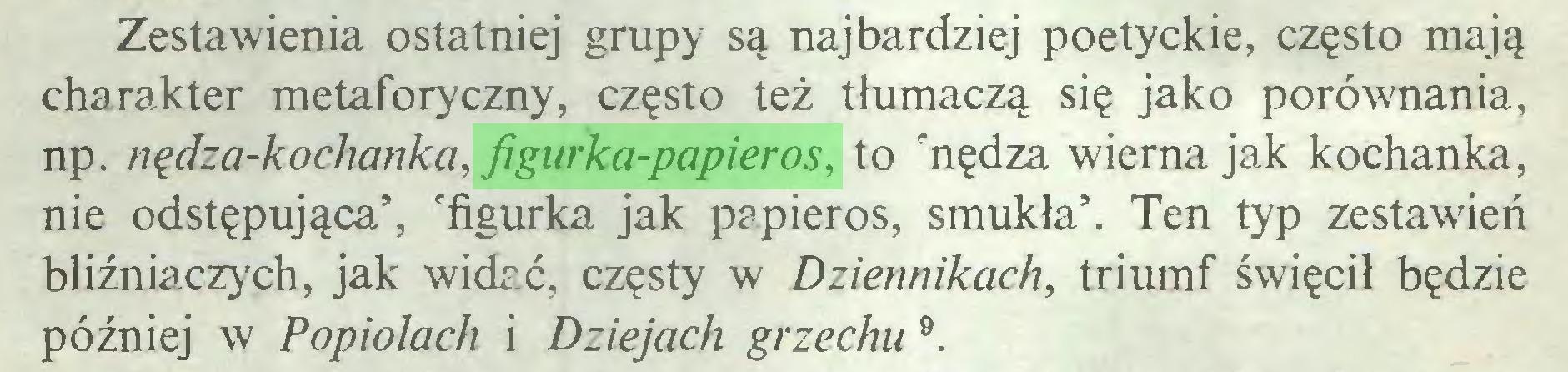 (...) Zestawienia ostatniej grupy są najbardziej poetyckie, często mają charakter metaforyczny, często też tłumaczą się jako porównania, np. nędza-kochanka, figurka-papieros, to 'nędza wierna jak kochanka, nie odstępująca', 'figurka jak papieros, smukła'. Ten typ zestawień bliźniaczych, jak widać, częsty w Dziennikach, triumf święcił będzie później w Popiołach i Dziejach grzechu 9...