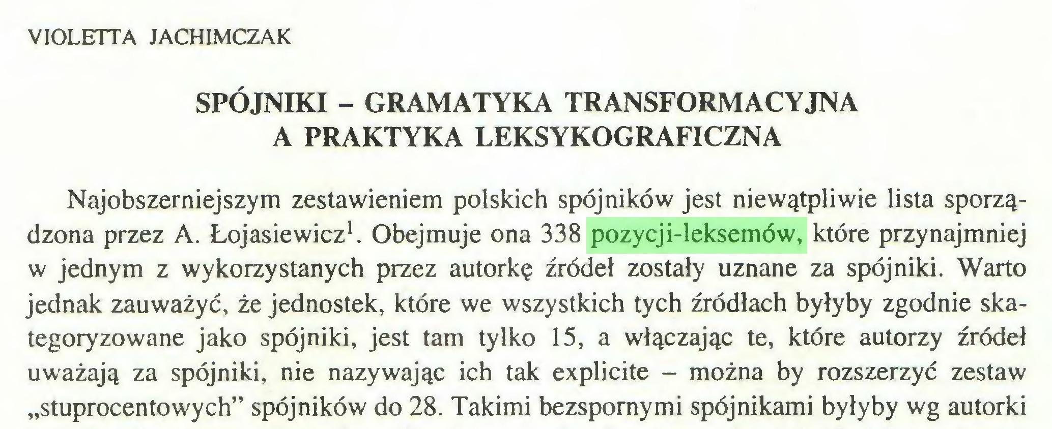 """(...) VIOLETTA JACHIMCZAK SPÓJNIKI - GRAMATYKA TRANSFORMACYJNA A PRAKTYKA LEKSYKOGRAFICZNA Najobszerniejszym zestawieniem polskich spójników jest niewątpliwie lista sporządzona przez A. Łojasiewicz1. Obejmuje ona 338 pozycji-leksemów, które przynajmniej w jednym z wykorzystanych przez autorkę źródeł zostały uznane za spójniki. Warto jednak zauważyć, że jednostek, które we wszystkich tych źródłach byłyby zgodnie skategoryzowane jako spójniki, jest tam tylko 15, a włączając te, które autorzy źródeł uważają za spójniki, nie nazywając ich tak explicite - można by rozszerzyć zestaw """"stuprocentowych"""" spójników do 28. Takimi bezspornymi spójnikami byłyby wg autorki..."""