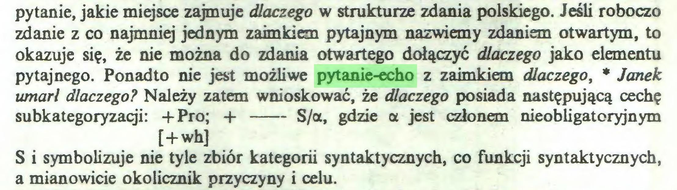 (...) pytanie, jakie miejsce zajmuje dlaczego w strukturze zdania polskiego. Jeśli roboczo zdanie z co najmniej jednym zaimkiem pytajnym nazwiemy zdaniem otwartym, to okazuje się, że nie można do zdania otwartego dołączyć dlaczego jako elementu pytaj nego. Ponadto nie jest możliwe pytanie-echo z zaimkiem dlaczego, * Janek umarł dlaczego? Należy zatem wnioskować, że dlaczego posiada następującą cechę subkategoryzacji: + Pro; + S/a, gdzie a jest członem nieobligatoryjnym [+wh] S i symbolizuje nie tyle zbiór kategorii syntaktycznych, co funkcji syntaktycznych, a mianowicie okolicznik przyczyny i celu...