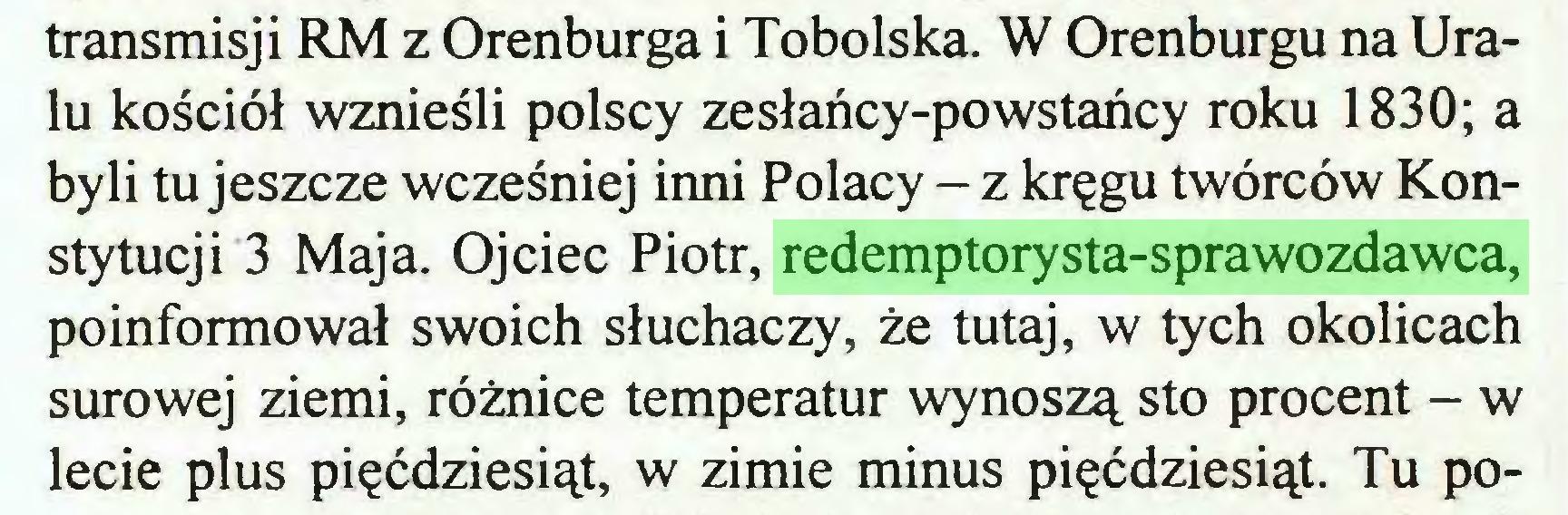 (...) transmisji RM z Orenburga i Tobolska. W Orenburgu na Uralu kościół wznieśli polscy zesłańcy-powstańcy roku 1830; a byli tu jeszcze wcześniej inni Polacy - z kręgu twórców Konstytucji 3 Maja. Ojciec Piotr, redemptorysta-sprawozdawca, poinformował swoich słuchaczy, że tutaj, w tych okolicach surowej ziemi, różnice temperatur wynoszą sto procent - w lecie plus pięćdziesiąt, w zimie minus pięćdziesiąt. Tu po...