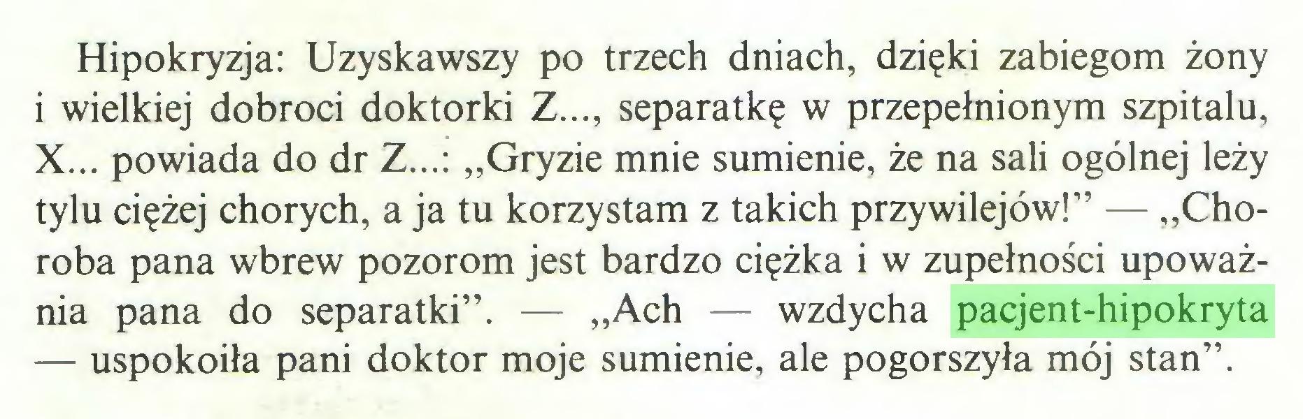 """(...) Hipokryzja: Uzyskawszy po trzech dniach, dzięki zabiegom żony i wielkiej dobroci doktorki Z..., separatkę w przepełnionym szpitalu, X... powiada do dr Z...: """"Gryzie mnie sumienie, że na sali ogólnej leży tylu ciężej chorych, a ja tu korzystam z takich przywilejów!"""" — """"Choroba pana wbrew pozorom jest bardzo ciężka i w zupełności upoważnia pana do separatki"""". — """"Ach — wzdycha pacjent-hipokryta — uspokoiła pani doktor moje sumienie, ale pogorszyła mój stan""""..."""