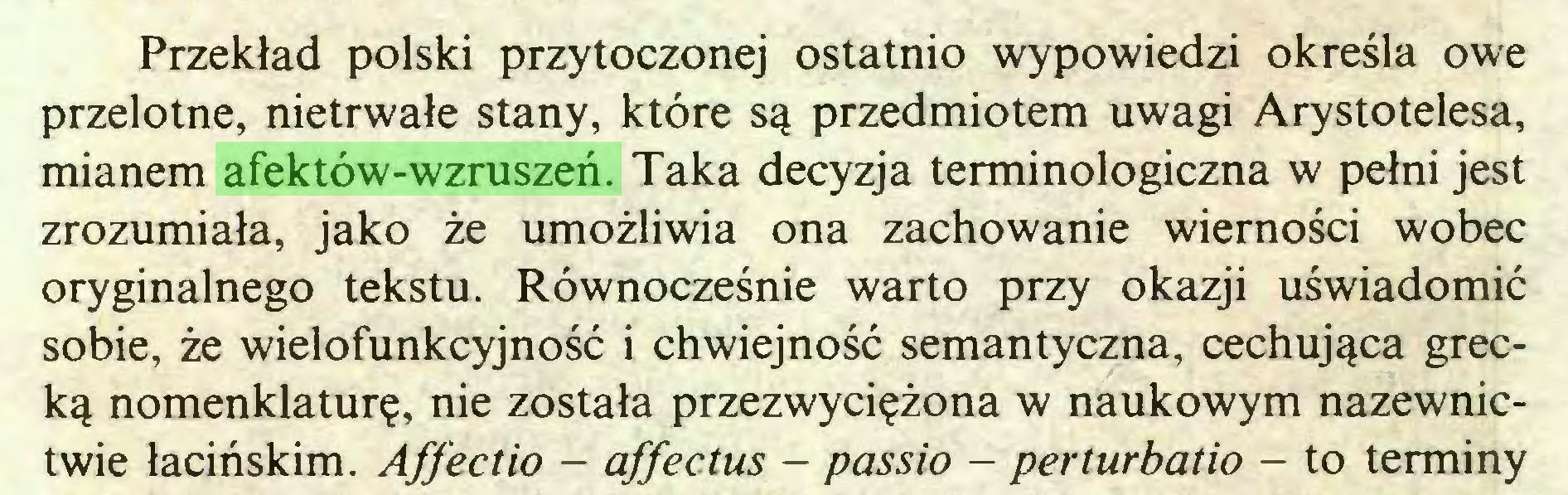 (...) Przekład polski przytoczonej ostatnio wypowiedzi określa owe przelotne, nietrwałe stany, które są przedmiotem uwagi Arystotelesa, mianem afektów-wzruszeń. Taka decyzja terminologiczna w pełni jest zrozumiała, jako że umożliwia ona zachowanie wierności wobec oryginalnego tekstu. Równocześnie warto przy okazji uświadomić sobie, że wielofunkcyjność i chwiejność semantyczna, cechująca grecką nomenklaturę, nie została przezwyciężona w naukowym nazewnictwie łacińskim. Affectio - affectus - passio - perturbatio - to terminy...