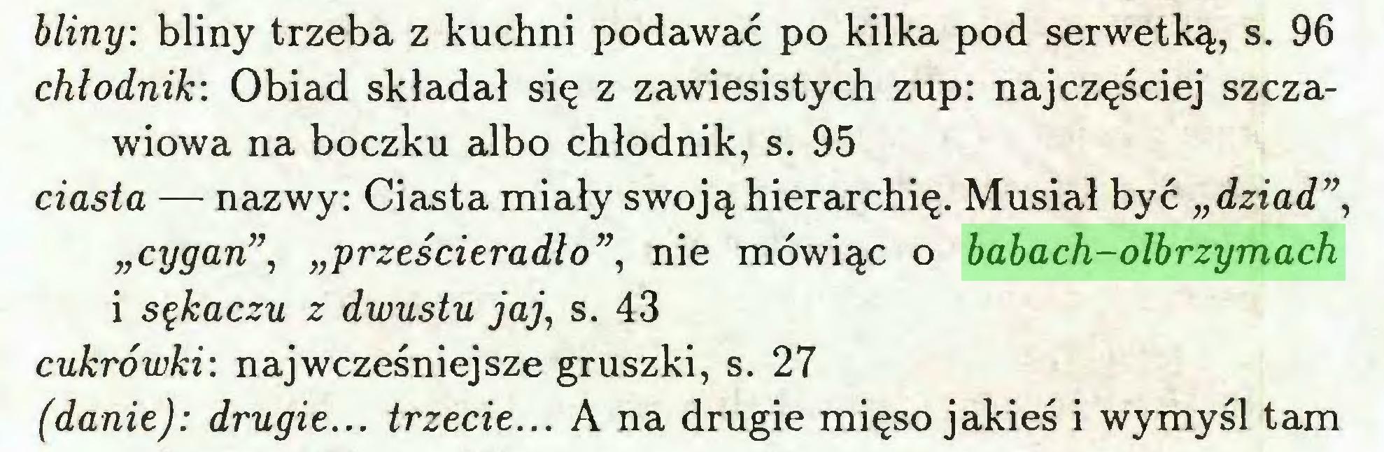 """(...) bliny: bliny trzeba z kuchni podawać po kilka pod serwetką, s. 96 chłodnik: Obiad składał się z zawiesistych zup: najczęściej szczawiowa na boczku albo chłodnik, s. 95 ciasta — nazwy: Ciasta miały swoją hierarchię. Musiał być """"dziad"""", """"cygan"""", """"prześcieradło"""", nie mówiąc o babach-olbrzymach i sękaczu z dwustu jaj, s. 43 cukrówki: najwcześniejsze gruszki, s. 27 (danie): drugie... trzecie... A na drugie mięso jakieś i wymyśl tam..."""