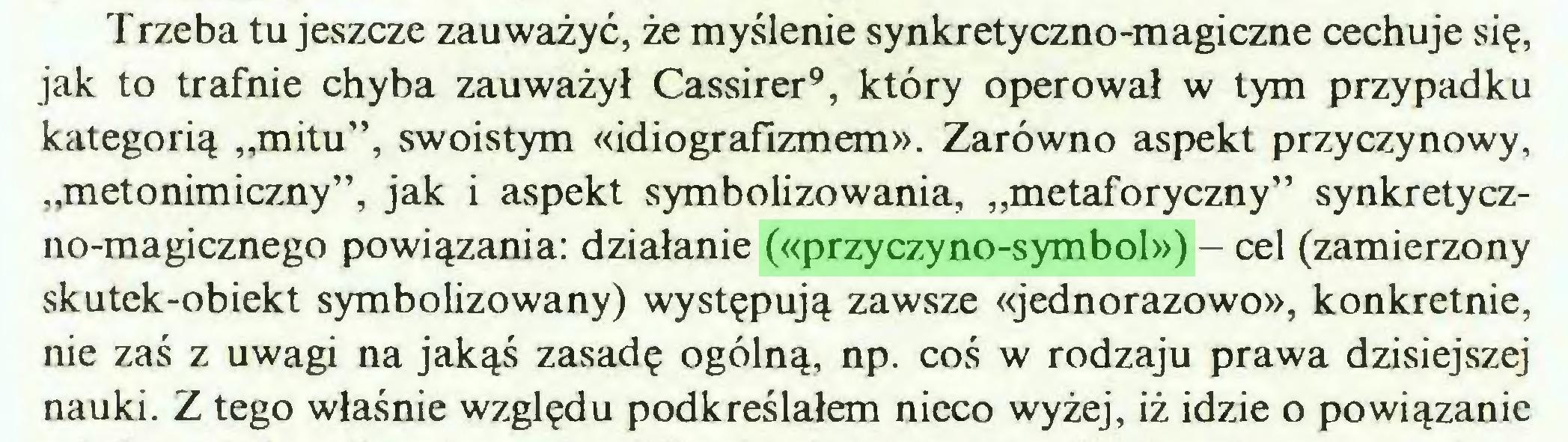 """(...) Trzeba tu jeszcze zauważyć, że myślenie synkretyczno-magiczne cechuje się, jak to trafnie chyba zauważył Cassirer9, który operował w tym przypadku kategorią """"mitu"""", swoistym «idiografizmem». Zarówno aspekt przyczynowy, """"metonimiczny"""", jak i aspekt symbolizowania, """"metaforyczny"""" synkretyczno-magicznego powiązania: działanie («przyczyno-symbol») - cel (zamierzony skutek-obiekt symbolizowany) występują zawsze «jednorazowo», konkretnie, nie zaś z uwagi na jakąś zasadę ogólną, np. coś w rodzaju prawa dzisiejszej nauki. Z tego właśnie względu podkreślałem nieco wyżej, iż idzie o powiązanie..."""