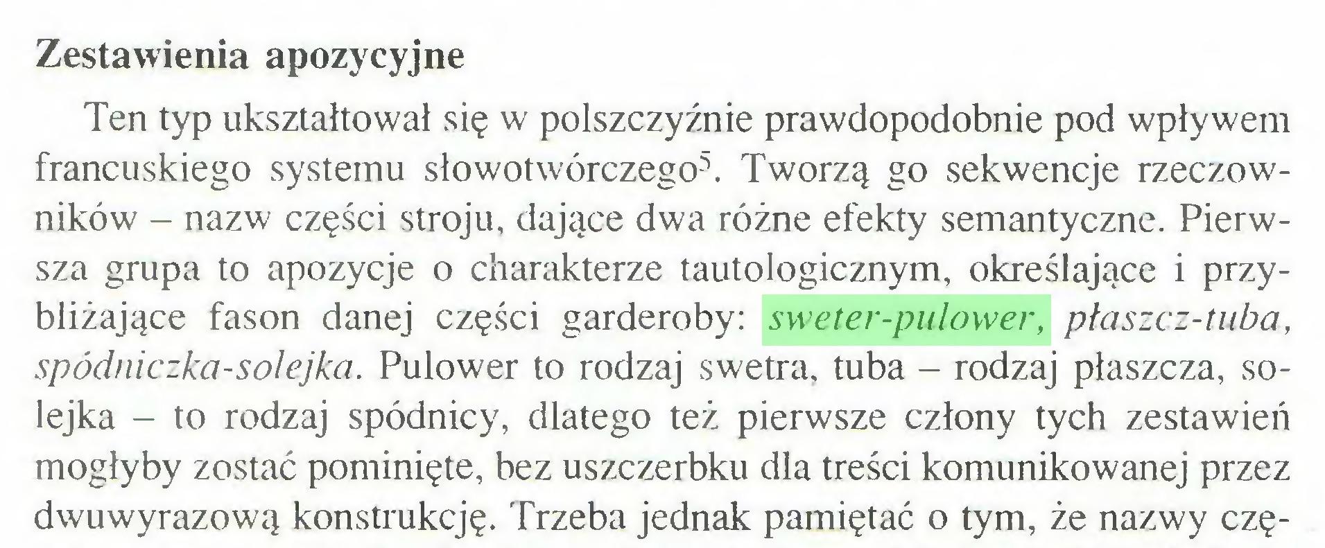 (...) Zestawienia apozycyjne Ten typ ukształtował się w polszczyźnie prawdopodobnie pod wpływem francuskiego systemu słowotwórczego5. Tworzą go sekwencje rzeczowników - nazw części stroju, dające dwa różne efekty semantyczne. Pierwsza grupa to apozycje o charakterze tautologicznym, określające i przybliżające fason danej części garderoby: sweter-pulower, płaszcz-tuba, spódniczka-solejka. Pulower to rodzaj swetra, tuba - rodzaj płaszcza, solejka - to rodzaj spódnicy, dlatego też pierwsze człony tych zestawień mogłyby zostać pominięte, bez uszczerbku dla treści komunikowanej przez dwuwyrazową konstrukcję. Trzeba jednak pamiętać o tym, że nazwy czę...