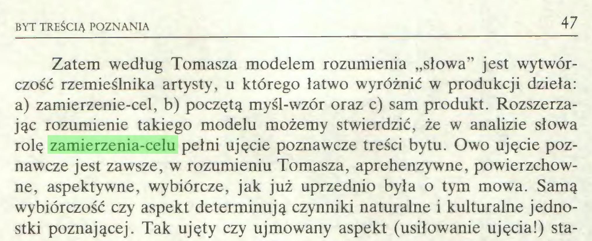 """(...) BYT TREŚCIĄ POZNANIA 47 Zatem według Tomasza modelem rozumienia """"słowa"""" jest wytwórczość rzemieślnika artysty, u którego łatwo wyróżnić w produkcji dzieła: a) zamierzenie-cel, b) poczętą myśl-wzór oraz c) sam produkt. Rozszerzając rozumienie takiego modelu możemy stwierdzić, że w analizie słowa rolę zamierzenia-celu pełni ujęcie poznawcze treści bytu. Owo ujęcie poznawcze jest zawsze, w rozumieniu Tomasza, aprehenzywne, powierzchowne, aspektywne, wybiórcze, jak już uprzednio była o tym mowa. Samą wybiórczość czy aspekt determinują czynniki naturalne i kulturalne jednostki poznającej. Tak ujęty czy ujmowany aspekt (usiłowanie ujęcia!) sta..."""