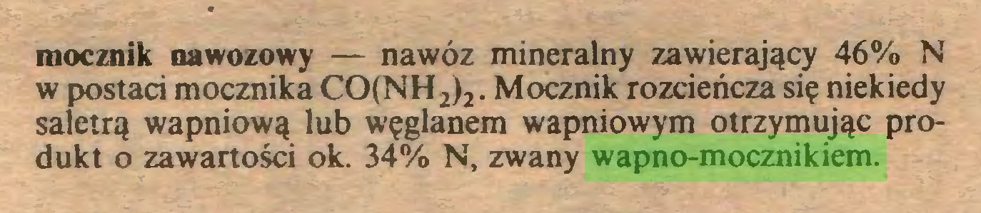 (...) mocznik nawozowy — nawóz mineralny zawierający 46% N w postaci mocznika CO(NH2)2. Mocznik rozcieńcza się niekiedy saletrą wapniową lub węglanem wapniowym otrzymując produkt o zawartości ok. 34% N, zwany wapno-mocznikiem...