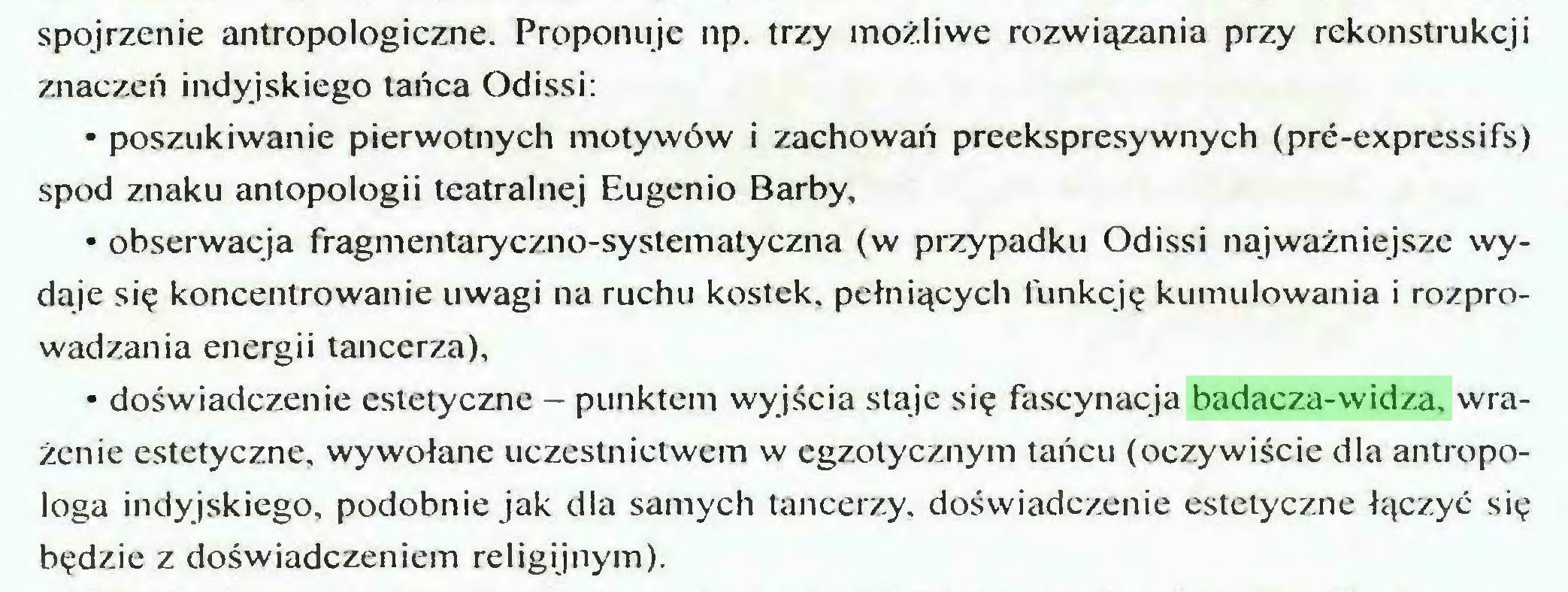 (...) spojrzenie antropologiczne. Proponuje np. trzy możliwe rozwiązania przy rekonstrukcji znaczeń indyjskiego tańca Odissi: • poszukiwanie pierwotnych motywów i zachowań preekspresywnych (pre-expressifs) spod znaku antopologii teatralnej Eugenio Barby, • obserwacja fragmentaryczno-systematyczna (w przypadku Odissi najważniejsze wydaje się koncentrowanie uwagi na ruchu kostek, pełniących funkcję kumulowania i rozprowadzania energii tancerza), • doświadczenie estetyczne - punktem wyjścia staje się fascynacja badacza-widza, wrażenie estetyczne, wywołane uczestnictwem w egzotycznym tańcu (oczywiście dla antropologa indyjskiego, podobnie jak dla samych tancerzy, doświadczenie estetyczne łączyć się będzie z doświadczeniem religijnym)...
