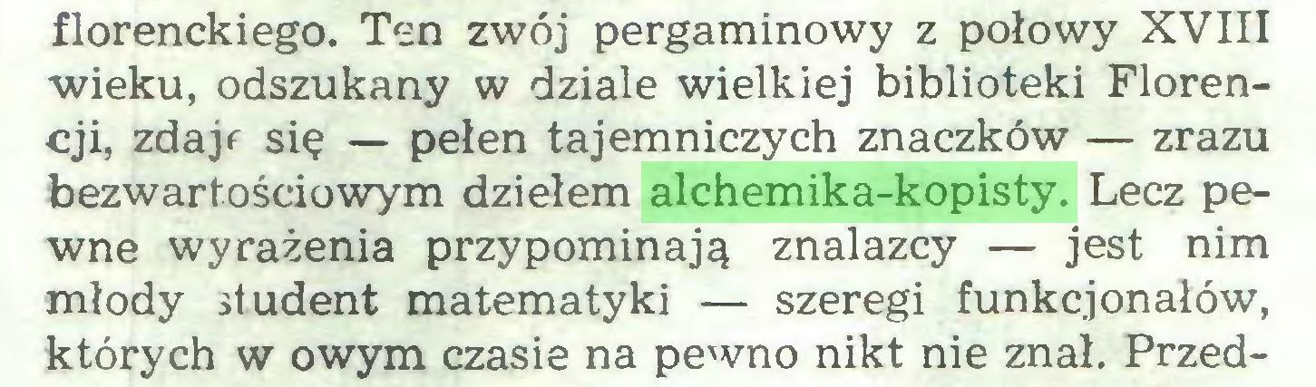 (...) florenckiego. Ten zwój pergaminowy z połowy XVIII wieku, odszukany w dziale wielkiej biblioteki Florencji, zdajf się — pełen tajemniczych znaczków — zrazu bezwartościowym dziełem alchemika-kopisty. Lecz pewne wyrażenia przypominają znalazcy — jest nim młody student matematyki — szeregi funkcjonałów, których w owym czasie na pewno nikt nie znał. Przed...