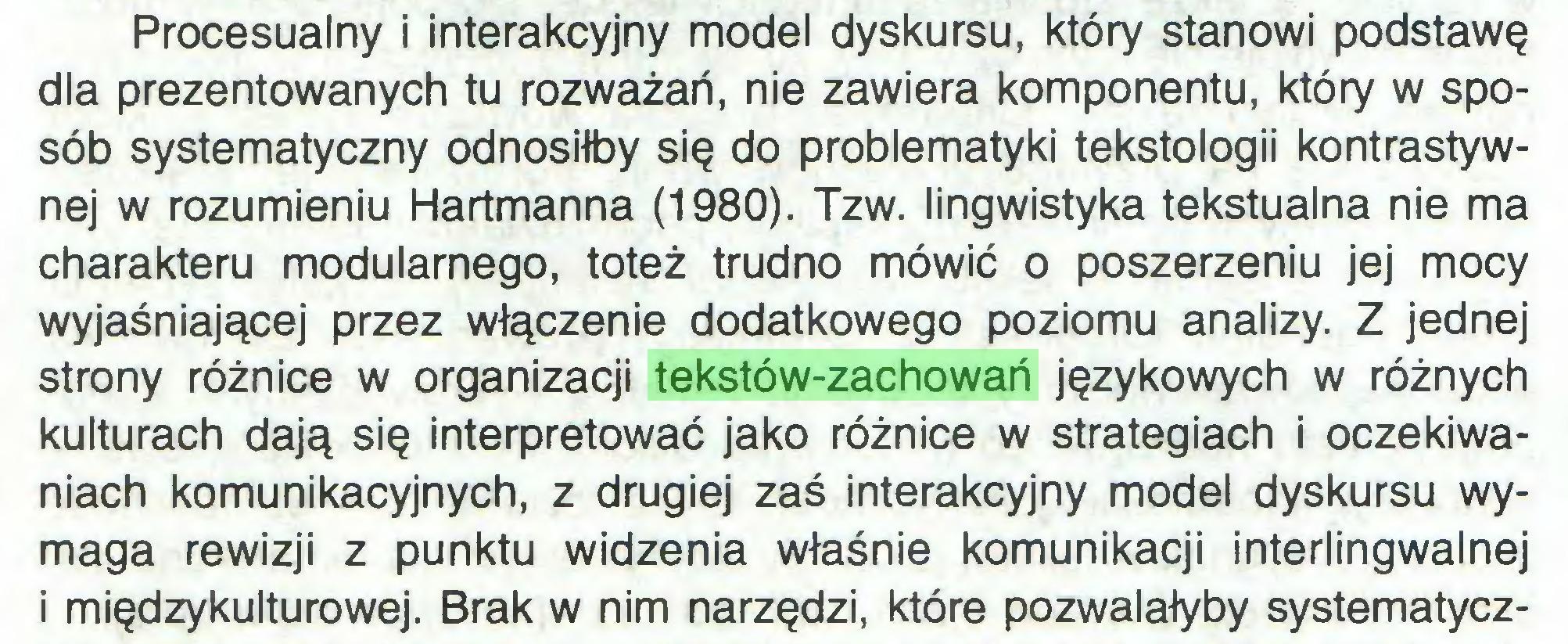 (...) Procesualny i interakcyjny model dyskursu, który stanowi podstawę dla prezentowanych tu rozważań, nie zawiera komponentu, który w sposób systematyczny odnosiłby się do problematyki tekstologii kontrastywnej w rozumieniu Hartmanna (1980). Tzw. lingwistyka tekstualna nie ma charakteru modularnego, toteż trudno mówić o poszerzeniu jej mocy wyjaśniającej przez włączenie dodatkowego poziomu analizy. Z jednej strony różnice w organizacji tekstów-zachowań językowych w różnych kulturach dają się interpretować jako różnice w strategiach i oczekiwaniach komunikacyjnych, z drugiej zaś interakcyjny model dyskursu wymaga rewizji z punktu widzenia właśnie komunikacji interlingwalnej i międzykulturowej. Brak w nim narzędzi, które pozwalałyby systematycz...