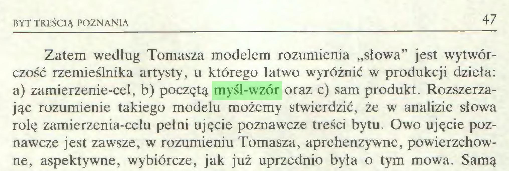 """(...) BYT TREŚCIĄ POZNANIA 47 Zatem według Tomasza modelem rozumienia """"słowa"""" jest wytwórczość rzemieślnika artysty, u którego łatwo wyróżnić w produkcji dzieła: a) zamierzenie-cel, b) poczętą myśl-wzór oraz c) sam produkt. Rozszerzając rozumienie takiego modelu możemy stwierdzić, że w analizie słowa rolę zamierzenia-celu pełni ujęcie poznawcze treści bytu. Owo ujęcie poznawcze jest zawsze, w rozumieniu Tomasza, aprehenzywne, powierzchowne, aspektywne, wybiórcze, jak już uprzednio była o tym mowa. Samą..."""