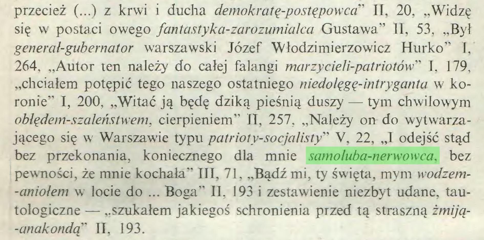 """(...) przecież (...) z krwi i ducha demokratę-postępowca"""" II, 20, """"Widzę się w postaci owego fantastyka-zarozumialca Gustawa"""" II, 53, """"Był general-gubernator warszawski Józef """"Włodzimierzowicz Hurko"""" I, 264, """"Autor ten należy do całej falangi marzycieli-patriotów"""" I, 179, """"chciałem potępić tego naszego ostatniego niedolęgę-intryganta w koronie"""" I, 200, """"Witać ją będę dziką pieśnią duszy — tym chwilowym oblędem-szaleństwem, cierpieniem"""" II, 257, """"Należy on do wytwarzającego się w Warszawie typu patrioty-socjalisty''> V, 22, """"I odejść stąd bez przekonania, koniecznego dla mnie samoluba-nerwowca, bez pewności, że mnie kochała"""" III, 71. ..Bądź mi, ty święta, mym wodzem-aniolem w locie do ... Boga"""" II, 193 i zestawienie niezbyt udane, tautologiczne — """"szukałem jakiegoś schronienia przed tą straszną żmiją-anakondą"""" II, 193..."""