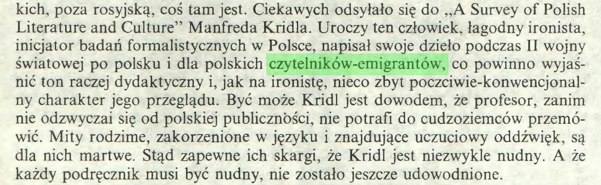 """(...) kich, poza rosyjską, coś tam jest. Ciekawych odsyłało się do """"A Survey of Polish Literaturę and Culture"""" Manfreda Kridla. Uroczy ten człowiek, łagodny ironista, inicjator badań formalistycznych w Polsce, napisał swoje dzieło podczas II wojny światowej po polsku i dla polskich czytelników-emigrantów, co powinno wyjaśnić ton raczej dydaktyczny i, jak na ironistę, nieco zbyt poczciwie-konwencjonalny charakter jego przeglądu. Być może Kridl jest dowodem, że profesor, zanim nie odzwyczai się od polskiej publiczności, nie potrafi do cudzoziemców przemówić. Mity rodzime, zakorzenione w języku i znajdujące uczuciowy oddźwięk, są dla nich martwe. Stąd zapewne ich skargi, że Kridl jest niezwykle nudny. A że każdy podręcznik musi być nudny, nie zostało jeszcze udowodnione..."""