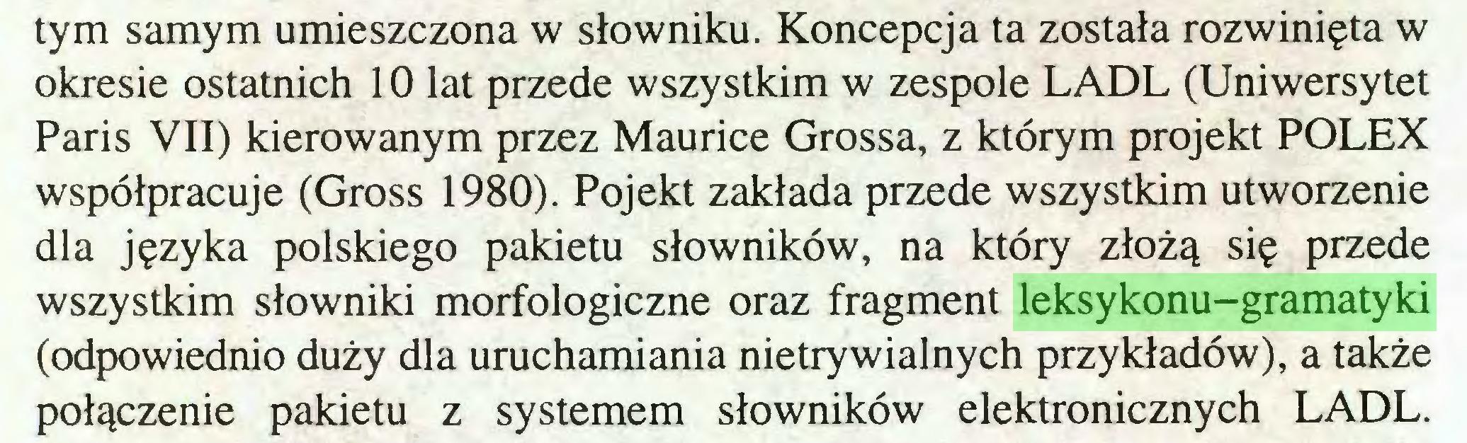 (...) tym samym umieszczona w słowniku. Koncepcja ta została rozwinięta w okresie ostatnich 10 lat przede wszystkim w zespole LADL (Uniwersytet Paris VII) kierowanym przez Maurice Grossa, z którym projekt POLEX współpracuje (Gross 1980). Pojekt zakłada przede wszystkim utworzenie dla języka polskiego pakietu słowników, na który złożą się przede wszystkim słowniki morfologiczne oraz fragment leksykonu-gramatyki (odpowiednio duży dla uruchamiania nietrywialnych przykładów), a także połączenie pakietu z systemem słowników elektronicznych LADL...