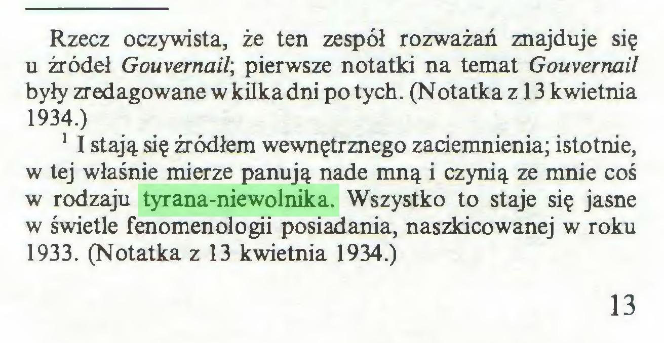 (...) Rzecz oczywista, że ten zespół rozważań znajduje się u źródeł Gouvernail, pierwsze notatki na temat Gouvernail były zredagowane wkilkadni po tych. (Notatka z 13 kwietnia 1934.) 1 I stają się źródłem wewnętrznego zaciemnienia; istotnie, w tej właśnie mierze panują nade mną i czynią ze mnie coś w rodzaju tyrana-niewolnika. Wszystko to staje się jasne w świetle fenomenologii posiadania, naszkicowanej w roku 1933. (Notatka z 13 kwietnia 1934.) 13...