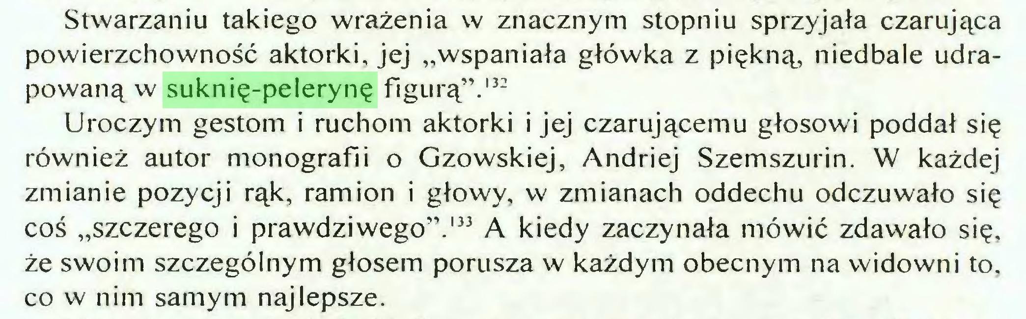 """(...) Stwarzaniu takiego wrażenia w znacznym stopniu sprzyjała czarująca powierzchowność aktorki, jej """"wspaniała główka z piękną, niedbale udrapowaną w suknię-pelerynę figurą"""".132 Uroczym gestom i ruchom aktorki i jej czarującemu głosowi poddał się również autor monografii o Gzowskiej, Andriej Szemszurin. W każdej zmianie pozycji rąk, ramion i głowy, w zmianach oddechu odczuwało się coś """"szczerego i prawdziwego"""".133 A kiedy zaczynała mówić zdawało się, że swoim szczególnym głosem porusza w każdym obecnym na widowni to, co w nim samym najlepsze..."""