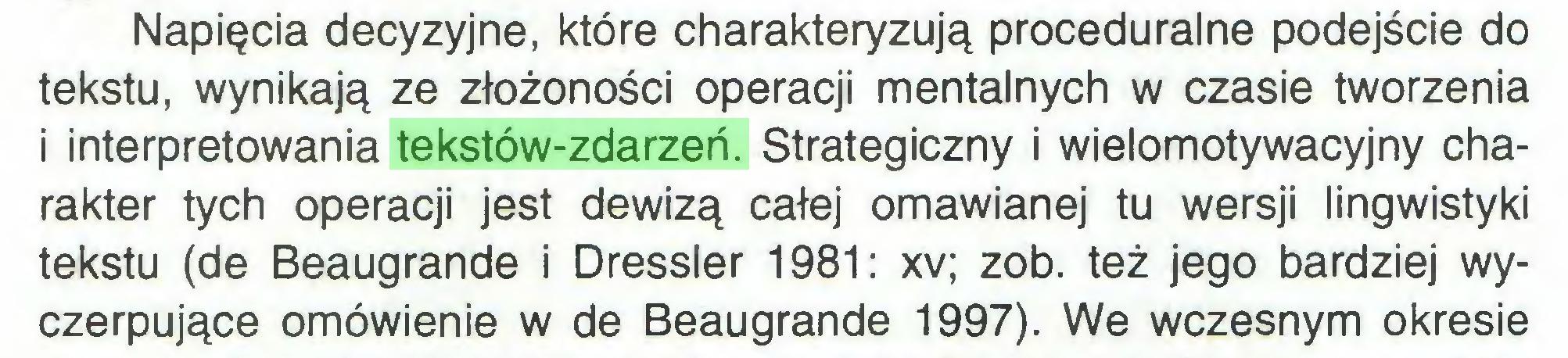 (...) Napięcia decyzyjne, które charakteryzują proceduralne podejście do tekstu, wynikają ze złożoności operacji mentalnych w czasie tworzenia i interpretowania tekstów-zdarzeń. Strategiczny i wielomotywacyjny charakter tych operacji jest dewizą całej omawianej tu wersji lingwistyki tekstu (de Beaugrande i Dressier 1981: xv; zob. też jego bardziej wyczerpujące omówienie w de Beaugrande 1997). We wczesnym okresie...