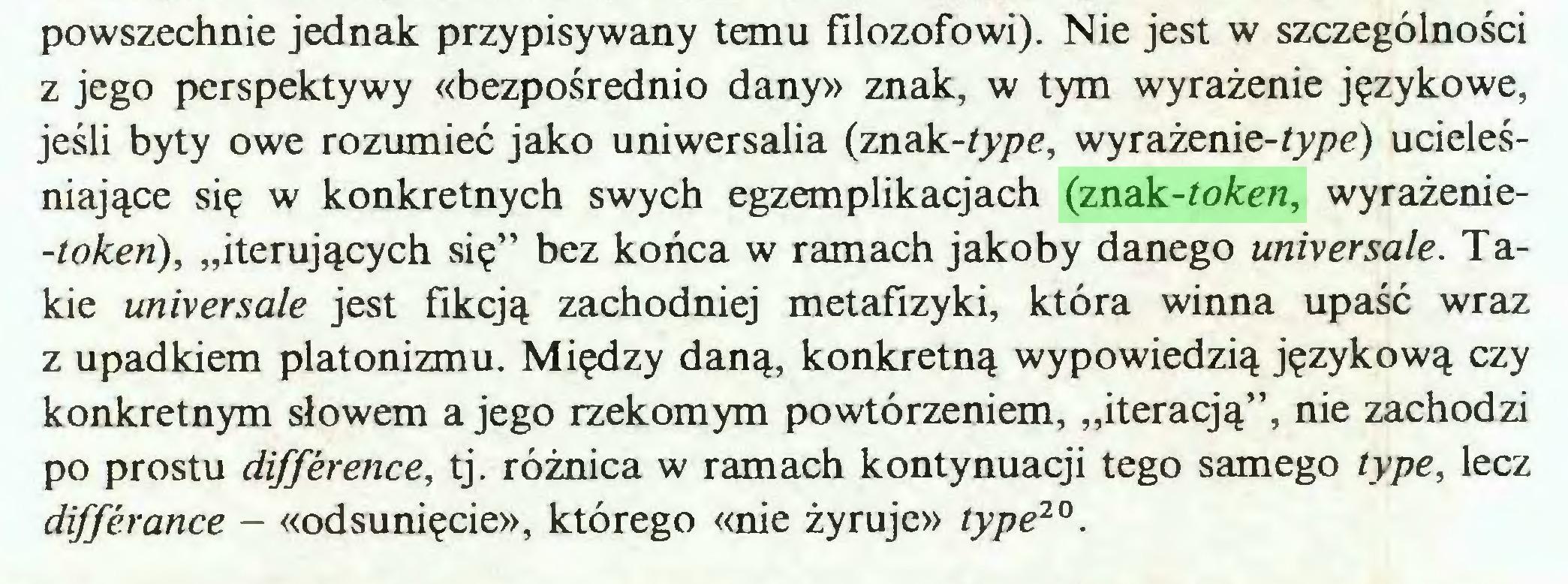 """(...) powszechnie jednak przypisywany temu filozofowi). Nie jest w szczególności z jego perspektywy «bezpośrednio dany» znak, w tym wyrażenie językowe, jeśli byty owe rozumieć jako uniwersalia (znak-type, wyrażenie-type) ucieleśniające się w konkretnych swych egzemplikacjach (znak-token, wyrażenie-tokeń), """"iterujących się"""" bez końca w ramach jakoby danego universale. Takie universale jest fikcją zachodniej metafizyki, która winna upaść wraz z upadkiem platonizmu. Między daną, konkretną wypowiedzią językową czy konkretnym słowem a jego rzekomym powtórzeniem, """"iteracją"""", nie zachodzi po prostu difference, tj. różnica w ramach kontynuaqi tego samego type, lecz differance - «odsunięcie», którego «nie żyruje» type20..."""