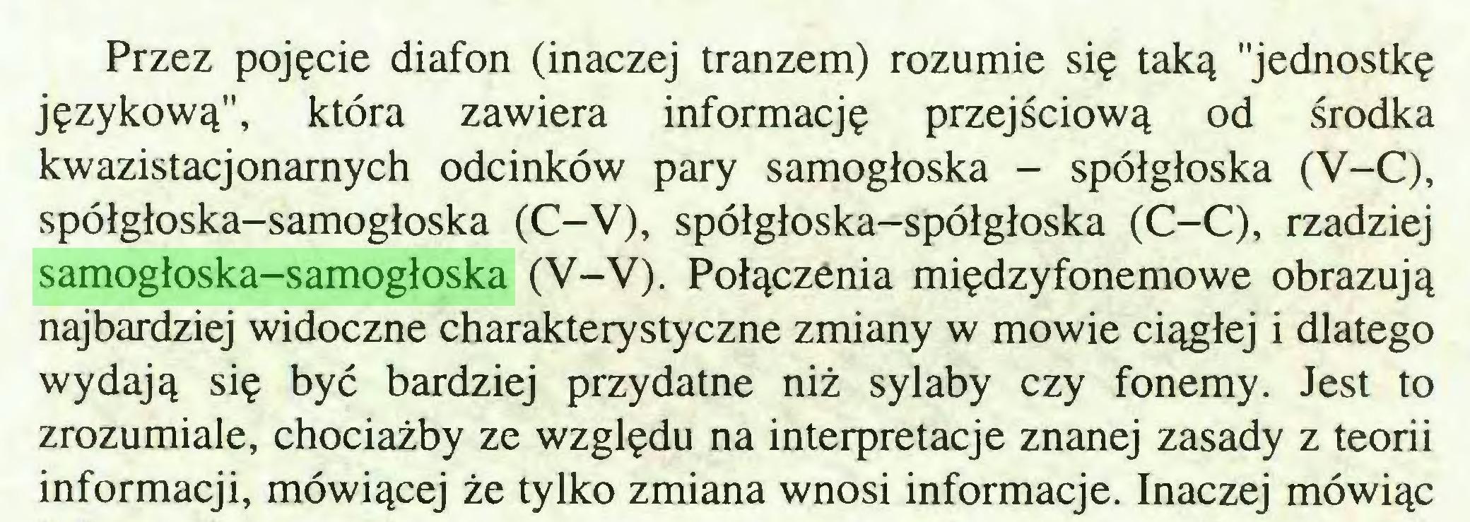"""(...) Przez pojęcie diafon (inaczej tranzem) rozumie się taką """"jednostkę językową"""", która zawiera informację przejściową od środka kwazistacjonarnych odcinków pary samogłoska - spółgłoska (V-C), spółgłoska-samogłoska (C-V), spółgłoska-spółgłoska (C-C), rzadziej samogłoska-samogłoska (V-V). Połączenia międzyfonemowe obrazują najbardziej widoczne charakterystyczne zmiany w mowie ciągłej i dlatego wydają się być bardziej przydatne niż sylaby czy fonemy. Jest to zrozumiale, chociażby ze względu na interpretacje znanej zasady z teorii informacji, mówiącej że tylko zmiana wnosi informacje. Inaczej mówiąc..."""