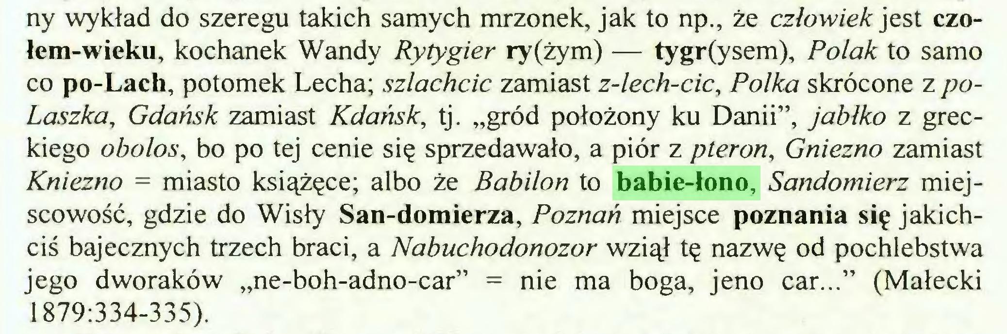 """(...) ny wykład do szeregu takich samych mrzonek, jak to np., że człowiek jest czołem-wieku, kochanek Wandy Ryty gier ry(żym) — tygr(ysem), Polak to samo co po-Lach, potomek Lecha; szlachcic zamiast z-lech-cic, Polka skrócone z poLaszka, Gdańsk zamiast Kdańsk, tj. """"gród położony ku Danii"""", jabłko z greckiego obolos, bo po tej cenie się sprzedawało, a piór z pieron, Gniezno zamiast Kniezno = miasto książęce; albo że Babilon to babie-łono, Sandomierz miejscowość, gdzie do Wisły San-domierza, Poznań miejsce poznania się jakichciś bajecznych trzech braci, a Nabuchodonozor wziął tę nazwę od pochlebstwa jego dworaków """"ne-boh-adno-car"""" = nie ma boga, jeno car..."""" (Małecki 1879:334-335)..."""