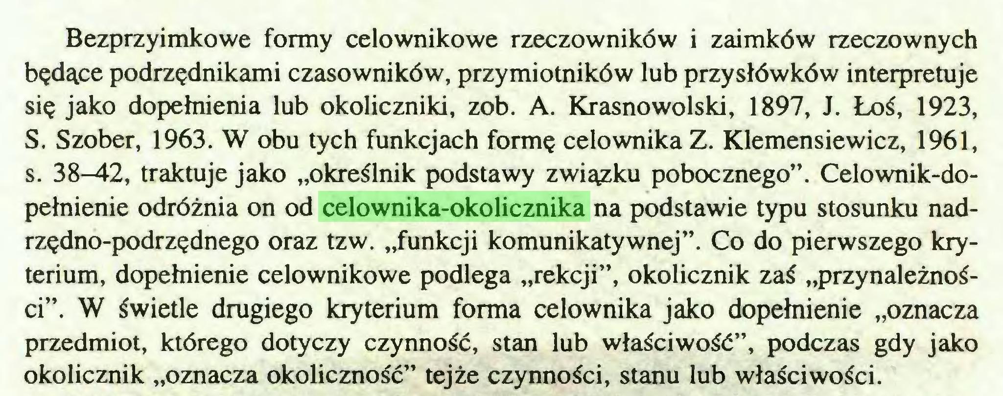 """(...) Bezprzyimkowe formy celownikowe rzeczowników i zaimków rzeczownych będące podrzędnikami czasowników, przymiotników lub przysłówków interpretuje się jako dopełnienia lub okoliczniki, zob. A. Krasnowolski, 1897, J. Łoś, 1923, S. Szober, 1963. W obu tych funkcjach formę celownika Z. Klemensiewicz, 1961, s. 38-42, traktuje jako """"określnik podstawy związku pobocznego"""". Celownik-dopełnienie odróżnia on od celownika-okolicznika na podstawie typu stosunku nadrzędno-podrzędnego oraz tzw. """"funkcji komunikatywnej"""". Co do pierwszego kryterium, dopełnienie celownikowe podlega """"rekcji"""", okolicznik zaś """"przynależności"""". W świetle drugiego kryterium forma celownika jako dopełnienie """"oznacza przedmiot, którego dotyczy czynność, stan lub właściwość"""", podczas gdy jako okolicznik """"oznacza okoliczność"""" tejże czynności, stanu lub właściwości..."""