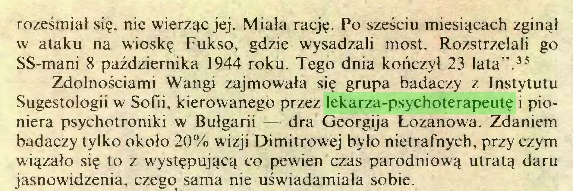 """(...) roześmiał się, nie wierząc jej. Miała rację. Po sześciu miesiącach zginął w ataku na wioskę Fukso, gdzie wysadzali most. Rozstrzelali go SS-mani 8 października 1944 roku. Tego dnia kończył 23 lata"""".35 Zdolnościami Wangi zajmowała się grupa badaczy z Instytutu Sugestologii w Sofii, kierowanego przez lekarza-psychoterapeutę i pioniera psychotroniki w Bułgarii — dra Georgija Łozanowa. Zdaniem badaczy tylko około 20% wizji Dimitrowej było nietrafnych, przy czym wiązało się to z występującą co pewien czas parodniową utratą daru jasnowidzenia, czego sama nie uświadamiała sobie..."""