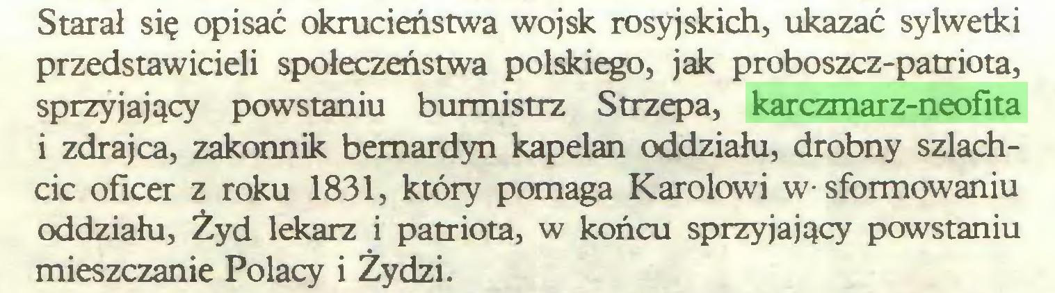 (...) Starał się opisać okrucieństwa wojsk rosyjskich, ukazać sylwetki przedstawicieli społeczeństwa polskiego, jak proboszcz-patriota, sprzyjający powstaniu burmistrz Strzepa, karczmarz-neofita i zdrajca, zakonnik bernardyn kapelan oddziału, drobny szlachcic oficer z roku 1831, który pomaga Karolowi w- sformowaniu oddziału, Żyd lekarz i patriota, w końcu sprzyjający powstaniu mieszczanie Polacy i Żydzi...