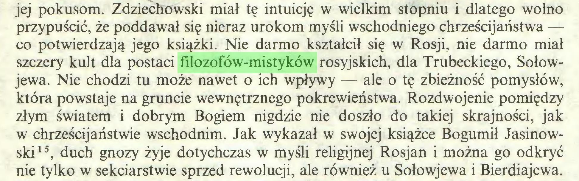 (...) jej pokusom. Zdziechowski miał tę intuicję w wielkim stopniu i dlatego wolno przypuścić, że poddawał się nieraz urokom myśli wschodniego chrześcijaństwa — co potwierdzają jego książki. Nie darmo kształcił się w Rosji, nie darmo miał szczery kult dla postaci filozofów-mistyków rosyjskich, dla Trubeckiego, Sołowjewa. Nie chodzi tu może nawet o ich wpływy — ale o tę zbieżność pomysłów, która powstaje na gruncie wewnętrznego pokrewieństwa. Rozdwojenie pomiędzy złym światem i dobrym Bogiem nigdzie nie doszło do takiej skrajności, jak w chrześcijaństwie wschodnim. Jak wykazał w swojej książce Bogumił Jasinowski15, duch gnozy żyje dotychczas w myśli religijnej Rosjan i można go odkryć nie tylko w sekciarstwie sprzed rewolucji, ale również u Sołowjewa i Bierdiajewa...