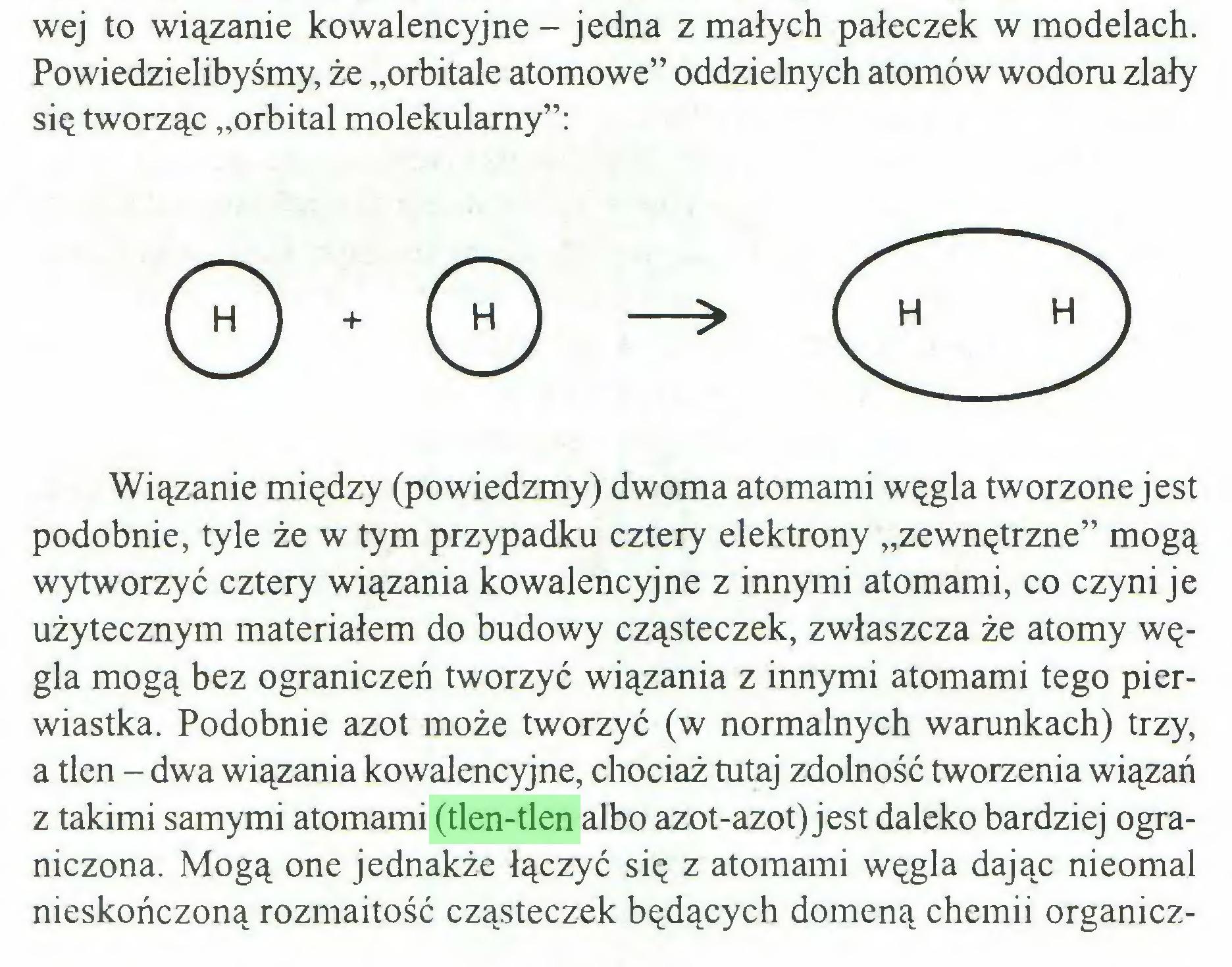 """(...) wej to wiązanie kowalencyjne - jedna z małych pałeczek w modelach. Powiedzielibyśmy, że """"orbitale atomowe"""" oddzielnych atomów wodoru zlały się tworząc """"orbital molekularny"""": Wiązanie między (powiedzmy) dwoma atomami węgla tworzone jest podobnie, tyle że w tym przypadku cztery elektrony """"zewnętrzne"""" mogą wytworzyć cztery wiązania kowalencyjne z innymi atomami, co czyni je użytecznym materiałem do budowy cząsteczek, zwłaszcza że atomy węgla mogą bez ograniczeń tworzyć wiązania z innymi atomami tego pierwiastka. Podobnie azot może tworzyć (w normalnych warunkach) trzy, a tlen - dwa wiązania kowalencyjne, chociaż tutaj zdolność tworzenia wiązań z takimi samymi atomami (tlen-tlen albo azot-azot) jest daleko bardziej ograniczona. Mogą one jednakże łączyć się z atomami węgla dając nieomal nieskończoną rozmaitość cząsteczek będących domeną chemii organicz..."""