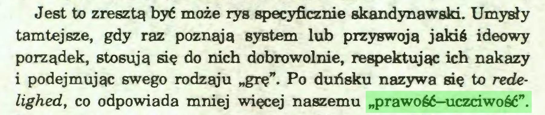 """(...) Jest to zresztą być może rys specyficznie skandynawski. Umysły tamtejsze, gdy raz poznąją system lub przyswoją jakiś ideowy porządek, stosują się do nich dobrowolnie, respektując ich nakazy i podejmując swego rodząju """"grę"""". Po duńsku nazywa się to redelighed, co odpowiada mniej więcej naszemu """"prawość-uczciwość""""..."""