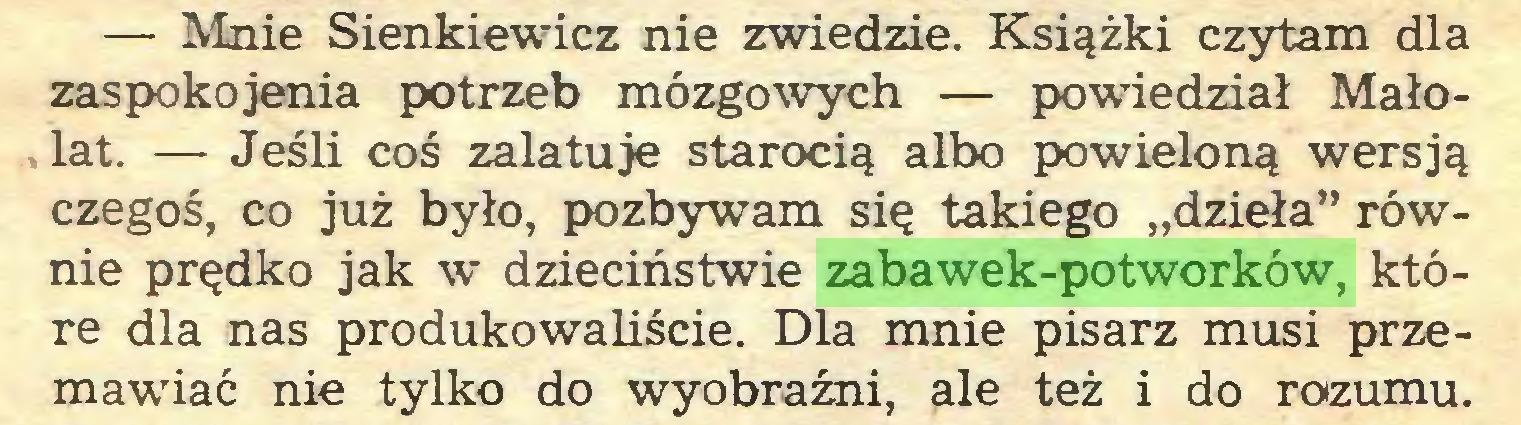 """(...) — Mnie Sienkiewicz nie zwiedzie. Książki czytam dla zaspokojenia potrzeb mózgowych — powiedział Małolat. — Jeśli coś zalatuje starocią albo powieloną wersją czegoś, co już było, pozbywam się takiego """"dzieła"""" równie prędko jak w dzieciństwie zabawek-potworków, które dla nas produkowaliście. Dla mnie pisarz musi przemawiać nie tylko do wyobraźni, ale też i do rozumu..."""