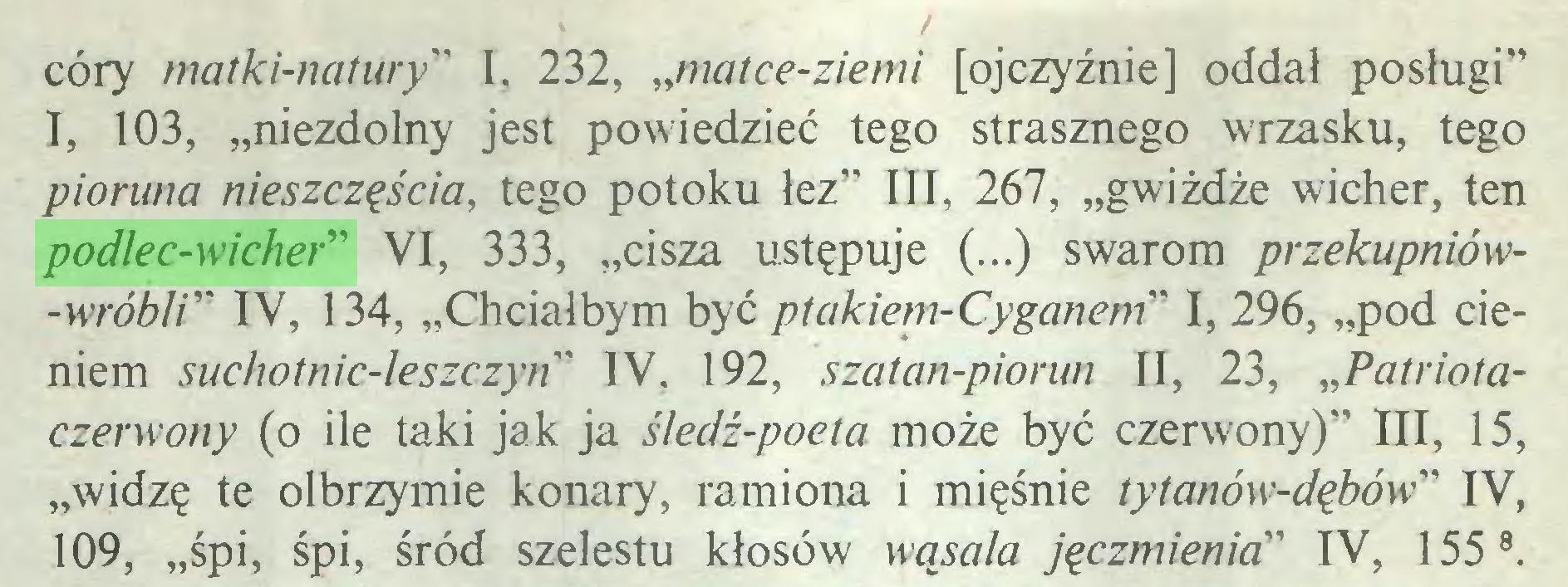 """(...) córy matki-natury"""" I, 232, """"matce-ziemi [ojczyźnie] oddał posługi"""" I, 103, """"niezdolny jest powiedzieć tego strasznego wrzasku, tego pioruna nieszczęścia, tego potoku łez"""" III, 267, """"gwiżdże wicher, ten podlec-wicher"""" VI, 333, """"cisza ustępuje (...) swarom przekupniów-wróbli"""" IV, 134, """"Chciałbym być ptakiem-Cyganem"""" I, 296, """"pod cieniem suchotnic-leszczyn"""" IV, 192, szatan-piorun II, 23, """"Patriotaczerwony (o ile taki jak ja śledź-poeta może być czerwony)"""" III, 15, """"widzę te olbrzymie konary, ramiona i mięśnie tytanów-dębów"""" IV, 109, """"śpi, śpi, śród szelestu kłosów wąsala jęczmienia"""" IV, 155 8..."""