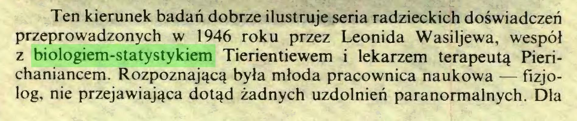 (...) Ten kierunek badań dobrze ilustruje seria radzieckich doświadczeń przeprowadzonych w 1946 roku przez Leonida Wasiljewa, wespół z biologiem-statystykiem Tierientiewem i lekarzem terapeutą Pierichaniancem. Rozpoznającą była młoda pracownica naukowa — fizjolog, nie przejawiająca dotąd żadnych uzdolnień paranormalnych. Dla...