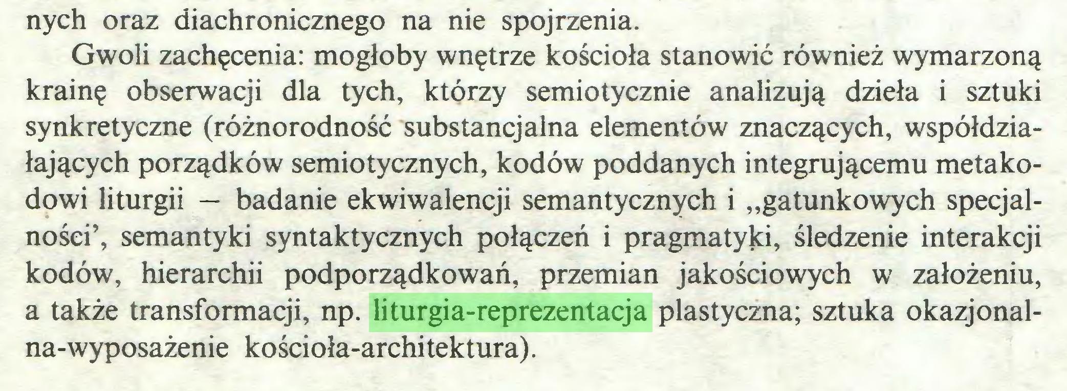 """(...) nych oraz diachronicznego na nie spojrzenia. Gwoli zachęcenia: mogłoby wnętrze kościoła stanowić również wymarzoną krainę obserwacji dla tych, którzy semiotycznie analizują dzieła i sztuki synkretyczne (różnorodność substancjalna elementów znaczących, współdziałających porządków semiotycznych, kodów poddanych integrującemu metakodowi liturgii — badanie ekwiwalencji semantycznych i """"gatunkowych specjalności', semantyki syntaktycznych połączeń i pragmatyki, śledzenie interakcji kodów, hierarchii podporządkowań, przemian jakościowych w założeniu, a także transformacji, np. liturgia-reprezentacja plastyczna; sztuka okazjonalna-wyposażenie kościoła-architektura)..."""