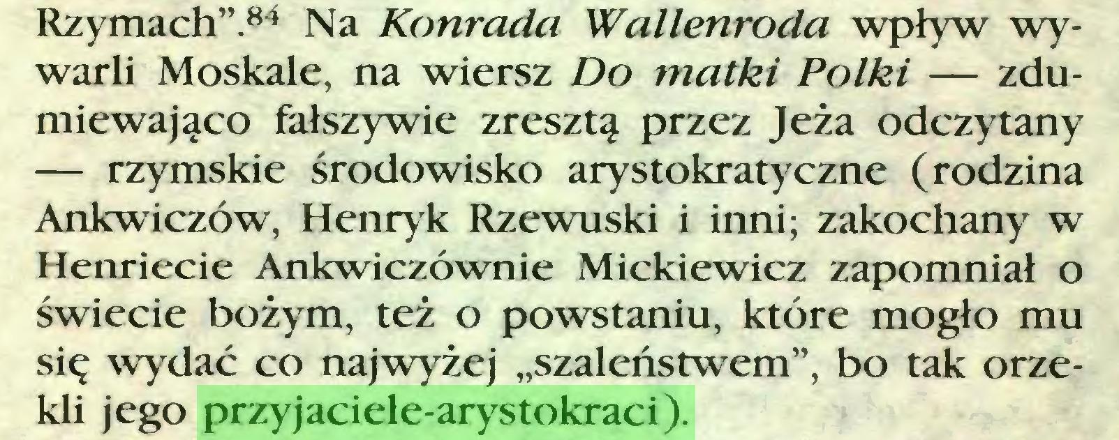 """(...) Rzymach"""".84 Na Konrada Wallenroda wpływ wywarli Moskale, na wiersz Do matki Polki — zdumiewająco fałszywie zresztą przez Jeża odczytany — rzymskie środowisko arystokratyczne (rodzina Ankwiczów, Henryk Rzewuski i inni; zakochany w Henriecie Ankwiczównie Mickiewicz zapomniał o świecie bożym, też o powstaniu, które mogło mu się wydać co najwyżej """"szaleństwem"""", bo tak orzekli jego przyjaciele-arystokraci)..."""