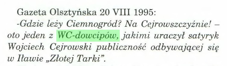 """(...) Gazeta Olsztyńska 20 VIII 1995: -Gdzie leży Ciemnogród? Na Cejrowszczyźnie! oto jeden z WC-dowcipów, jakimi uraczył satyryk Wojciech Cejrowski publiczność odbywającej się w Iławie """"Złotej Tarki""""..."""