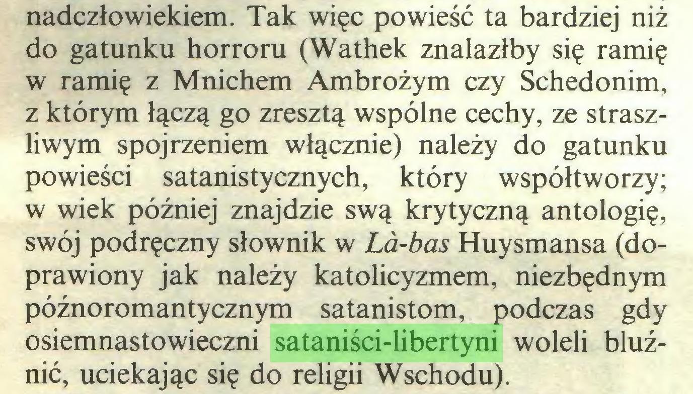 (...) nadczłowiekiem. Tak więc powieść ta bardziej niż do gatunku horroru (Wathek znalazłby się ramię w ramię z Mnichem Ambrożym czy Schedonim, z którym łączą go zresztą wspólne cechy, ze straszliwym spojrzeniem włącznie) należy do gatunku powieści satanistycznych, który współtworzy; w wiek później znajdzie swą krytyczną antologię, swój podręczny słownik w La-bas Huysmansa (doprawiony jak należy katolicyzmem, niezbędnym późnoromantycznym satanistom, podczas gdy osiemnastowieczni sataniści-libertyni woleli bluźnić, uciekając się do religii Wschodu)...