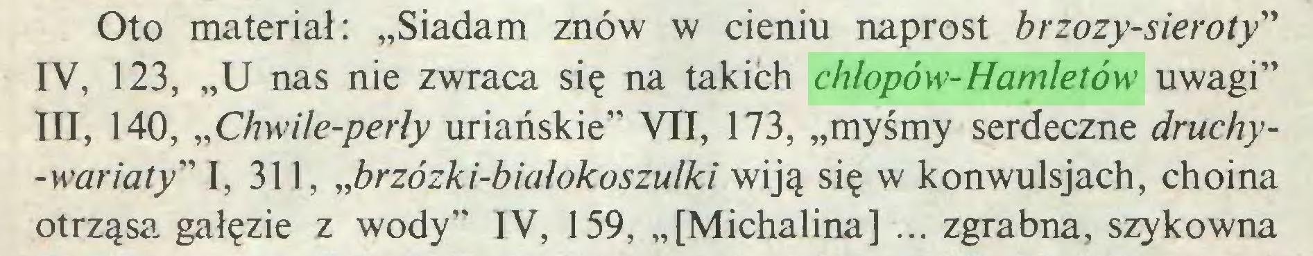 """(...) Oto materiał: """"Siadam znów w cieniu naprost brzozy-sieroty"""" IV, 123, """"U nas nie zwraca się na takich chłopów-Hamletów uwagi"""" III, 140, """"Chwile-perły uriańskie"""" VII, 173, """"myśmy serdeczne druchy-wariaty"""" I, 311, """"brzózki-białokoszulki wiją się w konwulsjach, choina otrząsa gałęzie z wody"""" IV, 159, """"[Michalina] ... zgrabna, szykowna..."""