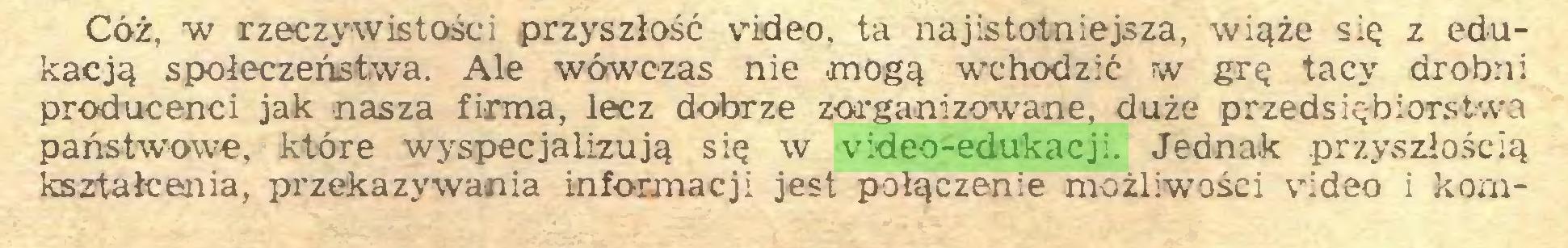 (...) Cóż, w rzeczywistości przyszłość video, ta najistotniejsza, wiąże się z edukacją społeczeństwa. Ale wówczas nie mogą wchodzić w grę tacy drobni producenci jak nasza firma, lecz dobrze zorganizowane, duże przedsiębiorstwa państwowe, które wyspecjalizują się w video-edukacji. Jednak przyszłością kształcenia, przekazywania informacji jest połączenie możliwości video i kom...