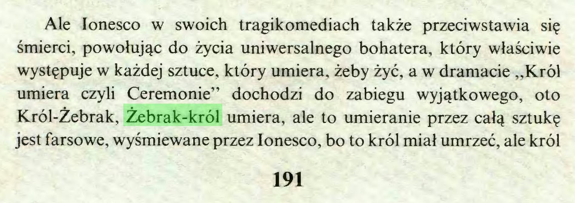 """(...) Ale Ionesco w swoich tragikomediach także przeciwstawia się śmierci, powołując do życia uniwersalnego bohatera, który właściwie występuje w każdej sztuce, który umiera, żeby żyć, a w dramacie """"Król umiera czyli Ceremonie"""" dochodzi do zabiegu wyjątkowego, oto Król-Źebrak, Żebrak-król umiera, ale to umieranie przez całą sztukę jest farsowe, wyśmiewane przez Ionesco, bo to król miał umrzeć, ale król 191..."""