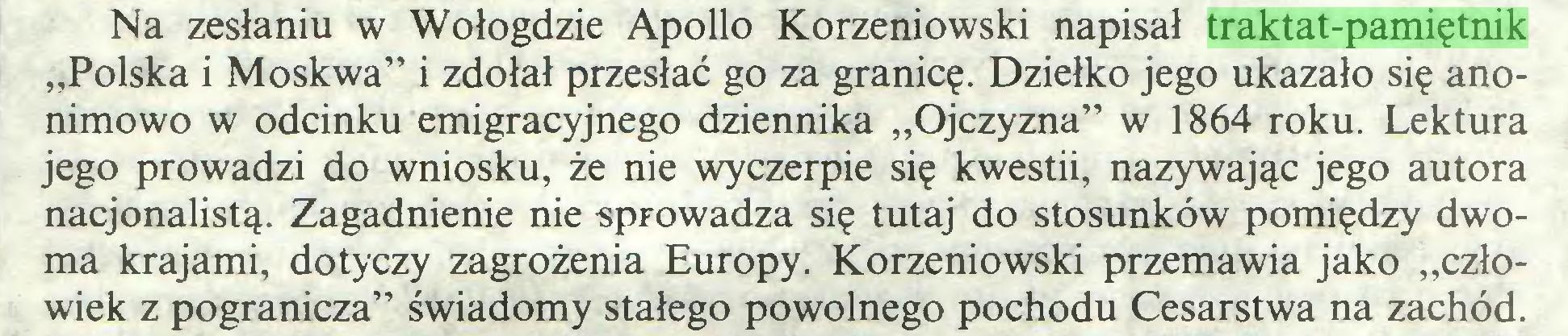 """(...) Na zesłaniu w Wołogdzie Apollo Korzeniowski napisał traktat-pamiętnik """"Polska i Moskwa"""" i zdołał przesłać go za granicę. Dziełko jego ukazało się anonimowo w odcinku emigracyjnego dziennika """"Ojczyzna"""" w 1864 roku. Lektura jego prowadzi do wniosku, że nie wyczerpie się kwestii, nazywając jego autora nacjonalistą. Zagadnienie nie sprowadza się tutaj do stosunków pomiędzy dwoma krajami, dotyczy zagrożenia Europy. Korzeniowski przemawia jako """"człowiek z pogranicza"""" świadomy stałego powolnego pochodu Cesarstwa na zachód..."""