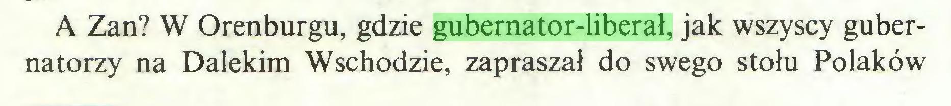 (...) A Zan? W Orenburgu, gdzie gubernator-liberał, jak wszyscy gubernatorzy na Dalekim Wschodzie, zapraszał do swego stołu Polaków...