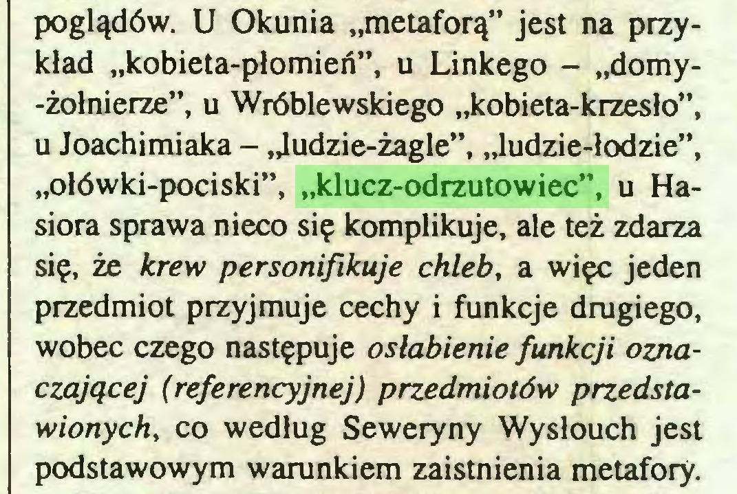 """(...) poglądów. U Okunia """"metaforą"""" jest na przykład """"kobieta-płomień"""", u Linkego - """"domy-żołnierze"""", u Wróblewskiego """"kobieta-krzesło"""", u Joachimiaka - """"ludzie-żagle"""", """"ludzie-łodzie"""", """"ołówki-pociski"""", """"klucz-odrzutowiec"""", u Hasiora sprawa nieco się komplikuje, ale też zdarza się, że krew personifikuje chleb, a więc jeden przedmiot przyjmuje cechy i funkcje drugiego, wobec czego następuje osłabienie funkcji oznaczającej (referencyjnej) przedmiotów przedstawionych, co według Seweryny Wysłouch jest podstawowym warunkiem zaistnienia metafory..."""