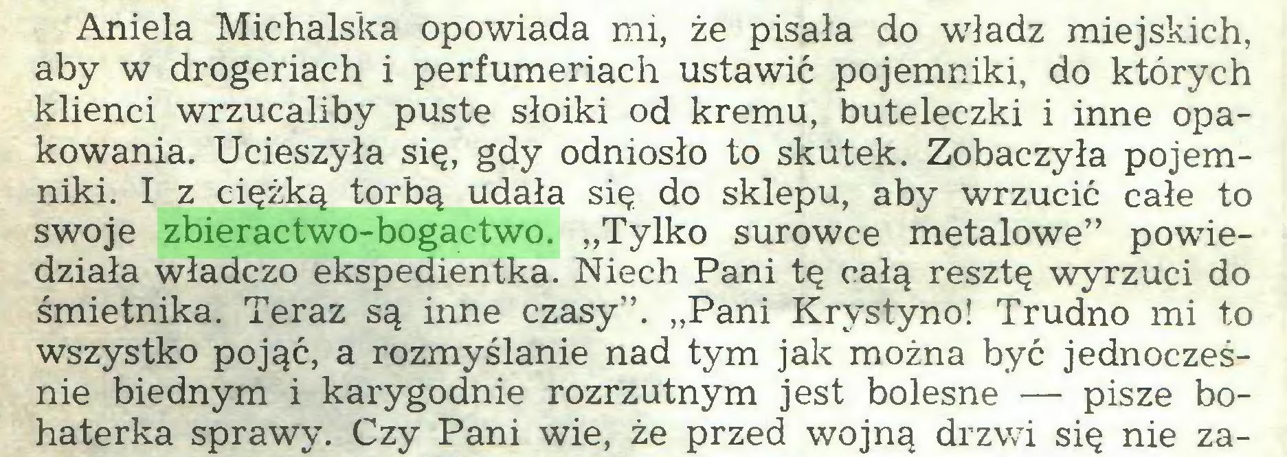 """(...) Aniela Michalska opowiada mi, że pisała do władz miejskich, aby w drogeriach i perfumeriach ustawić pojemniki, do których klienci wrzucaliby puste słoiki od kremu, buteleczki i inne opakowania. Ucieszyła się, gdy odniosło to skutek. Zobaczyła pojemniki. I z ciężką torbą udała się do sklepu, aby wrzucić całe to swoje zbieractwo-bogactwo. """"Tylko surowce metalowe"""" powiedziała władczo ekspedientka. Niech Pani tę całą resztę wyrzuci do śmietnika. Teraz są inne czasy"""". """"Pani Krystyno! Trudno mi to wszystko pojąć, a rozmyślanie nad tym jak można być jednocześnie biednym i karygodnie rozrzutnym jest bolesne — pisze bohaterka sprawy. Czy Pani wie, że przed wojną drzwi się nie za..."""