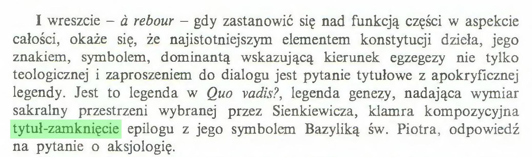 (...) I wreszcie - a rebour - gdy zastanowić się nad funkcją części w aspekcie całości, okaże się, że najistotniejszym elementem konstytucji dzieła, jego znakiem, symbolem, dominantą wskazującą kierunek egzegezy nie tylko teologicznej i zaproszeniem do dialogu jest pytanie tytułowe z apokryficznej legendy. Jest to legenda w Quo vadis?, legenda genezy, nadająca wymiar sakralny przestrzeni wybranej przez Sienkiewicza, klamra kompozycyjna tytuł-zamknięcie epilogu z jego symbolem Bazyliką św. Piotra, odpowiedź na pytanie o aksjologię...