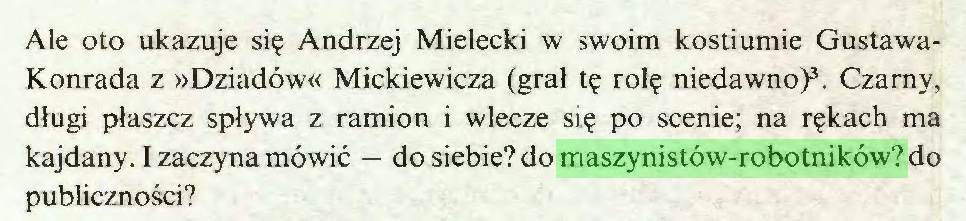 (...) Ale oto ukazuje się Andrzej Mielecki w swoim kostiumie GustawaKonrada z »Dziadów« Mickiewicza (grał tę rolę niedawno)3. Czarny, długi płaszcz spływa z ramion i wlecze się po scenie; na rękach ma kajdany. I zaczyna mówić — do siebie? do maszynistów-robotników? do publiczności?...